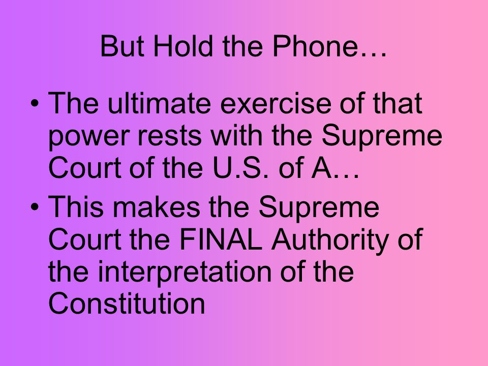 But Hold the Phone… The ultimate exercise of that power rests with the Supreme Court of the U.S. of A… This makes the Supreme Court the FINAL Authorit