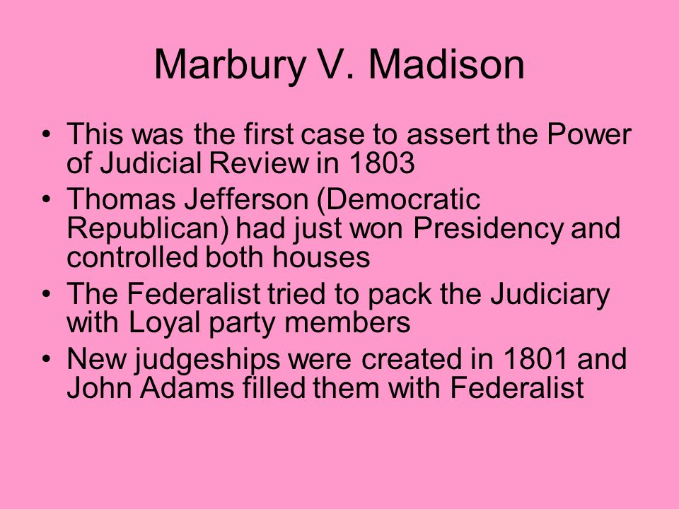 Marbury V. Madison This was the first case to assert the Power of Judicial Review in 1803 Thomas Jefferson (Democratic Republican) had just won Presid
