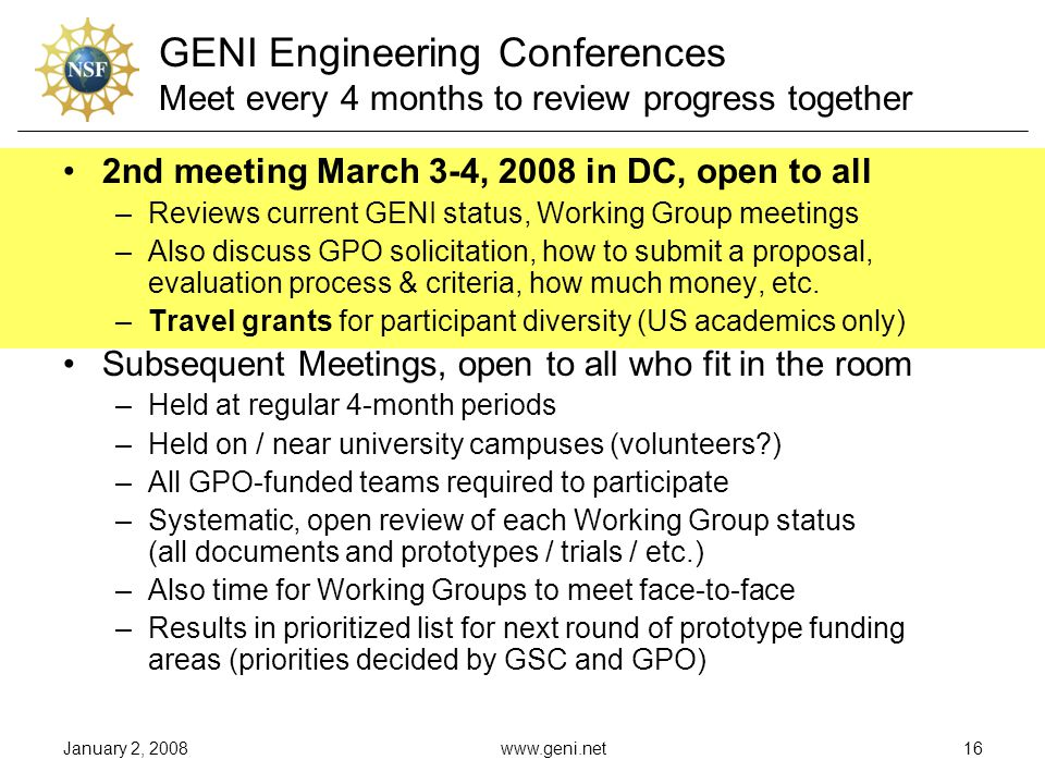 January 2, 2008www.geni.net16 GENI Engineering Conferences Meet every 4 months to review progress together 2nd meeting March 3-4, 2008 in DC, open to all –Reviews current GENI status, Working Group meetings –Also discuss GPO solicitation, how to submit a proposal, evaluation process & criteria, how much money, etc.