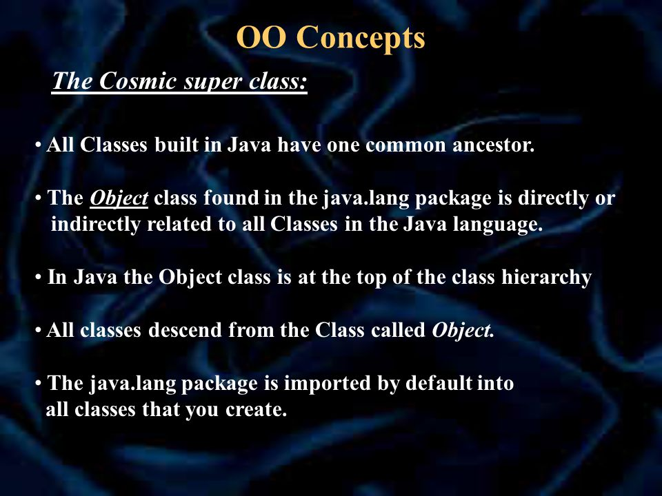 OO Concepts The Cosmic super class: All Classes built in Java have one common ancestor.
