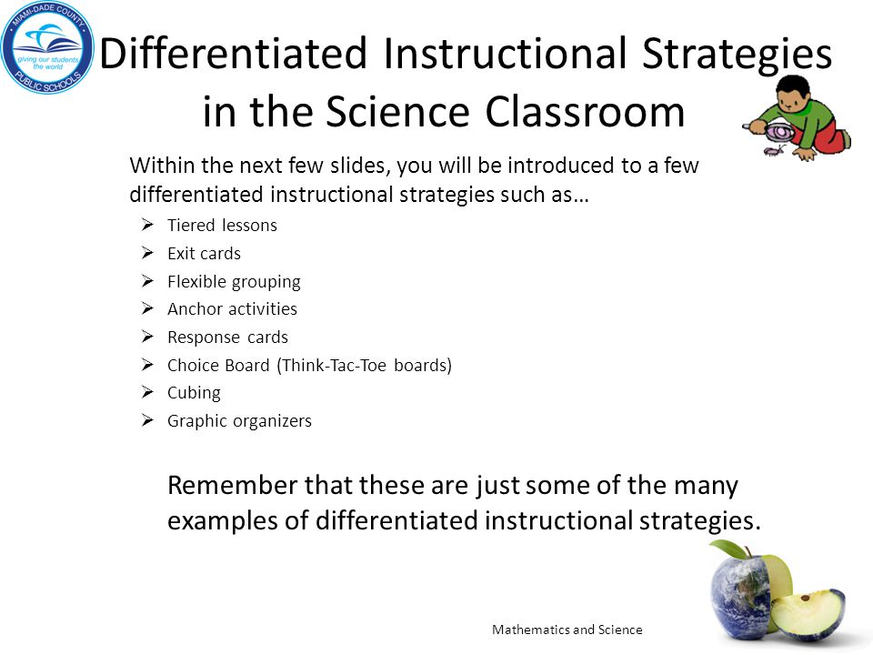 Differentiated Instructional Strategies in the Science Classroom Within the next few slides, you will be introduced to a few differentiated instructional strategies such as…  Tiered lessons  Exit cards  Flexible grouping  Anchor activities  Response cards  Choice Board (Think-Tac-Toe boards)  Cubing  Graphic organizers Remember that these are just some of the many examples of differentiated instructional strategies.
