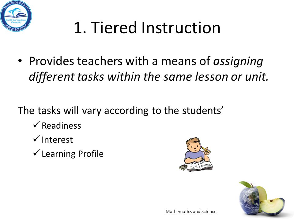 1. Tiered Instruction Provides teachers with a means of assigning different tasks within the same lesson or unit. The tasks will vary according to the