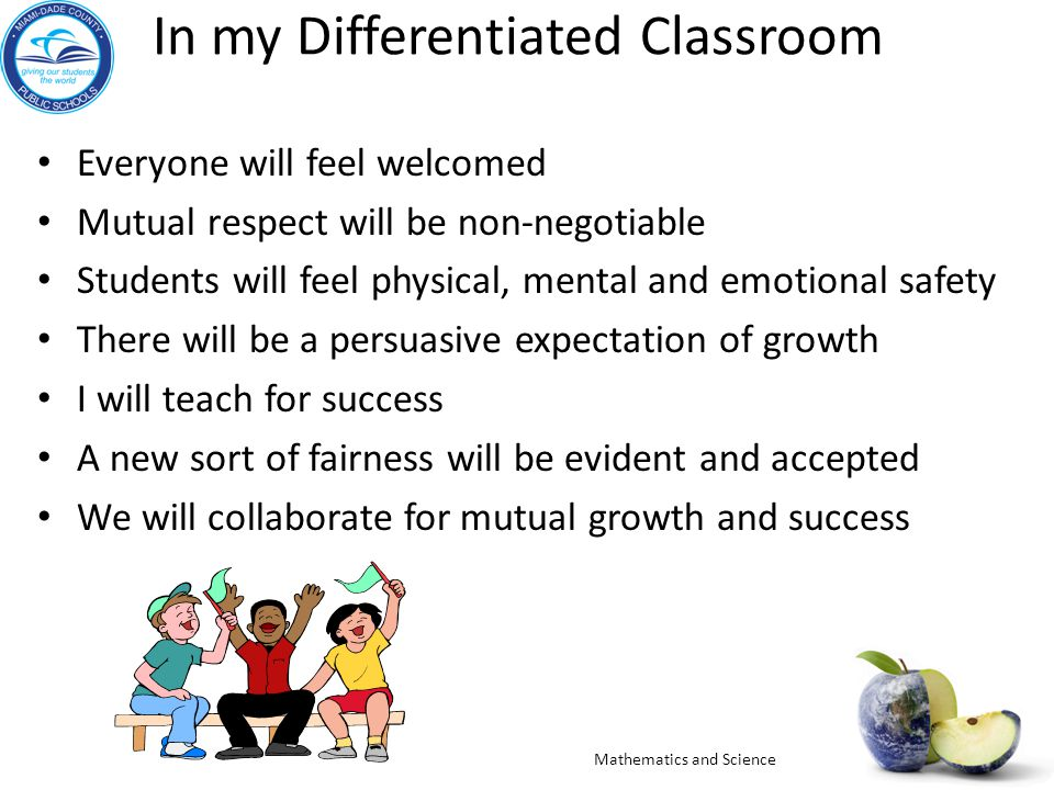 In my Differentiated Classroom Everyone will feel welcomed Mutual respect will be non-negotiable Students will feel physical, mental and emotional safety There will be a persuasive expectation of growth I will teach for success A new sort of fairness will be evident and accepted We will collaborate for mutual growth and success Mathematics and Science