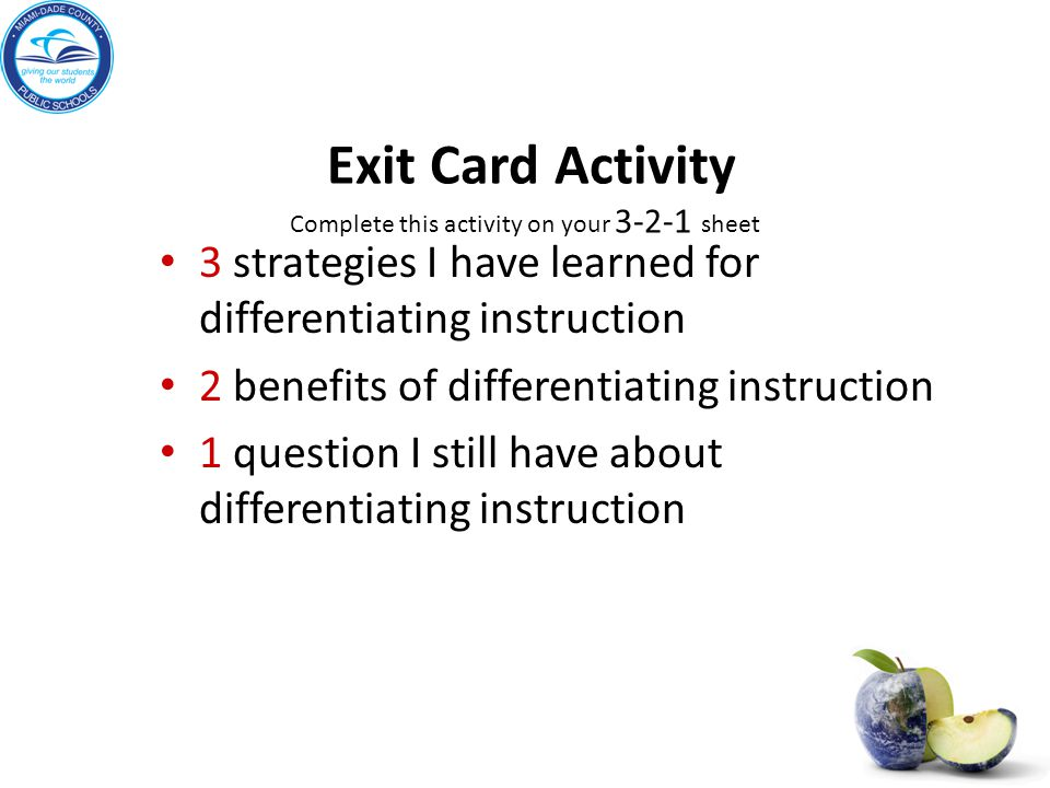 Exit Card Activity Complete this activity on your 3-2-1 sheet 3 strategies I have learned for differentiating instruction 2 benefits of differentiating instruction 1 question I still have about differentiating instruction