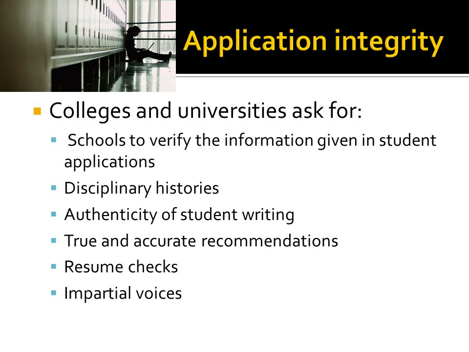  Colleges and universities ask for:  Schools to verify the information given in student applications  Disciplinary histories  Authenticity of stud