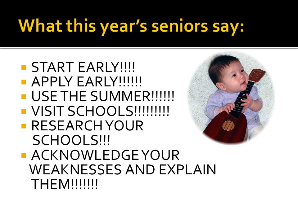  START EARLY!!!!  APPLY EARLY!!!!!!  USE THE SUMMER!!!!!!  VISIT SCHOOLS!!!!!!!!!  RESEARCH YOUR SCHOOLS!!!  ACKNOWLEDGE YOUR WEAKNESSES AND EXP