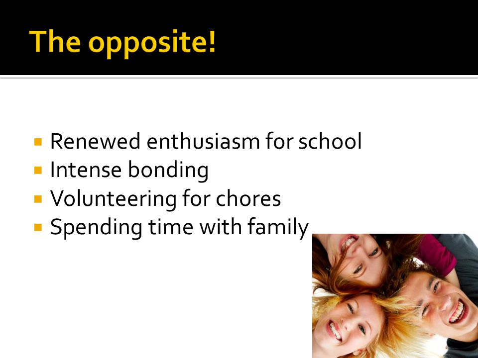  Renewed enthusiasm for school  Intense bonding  Volunteering for chores  Spending time with family