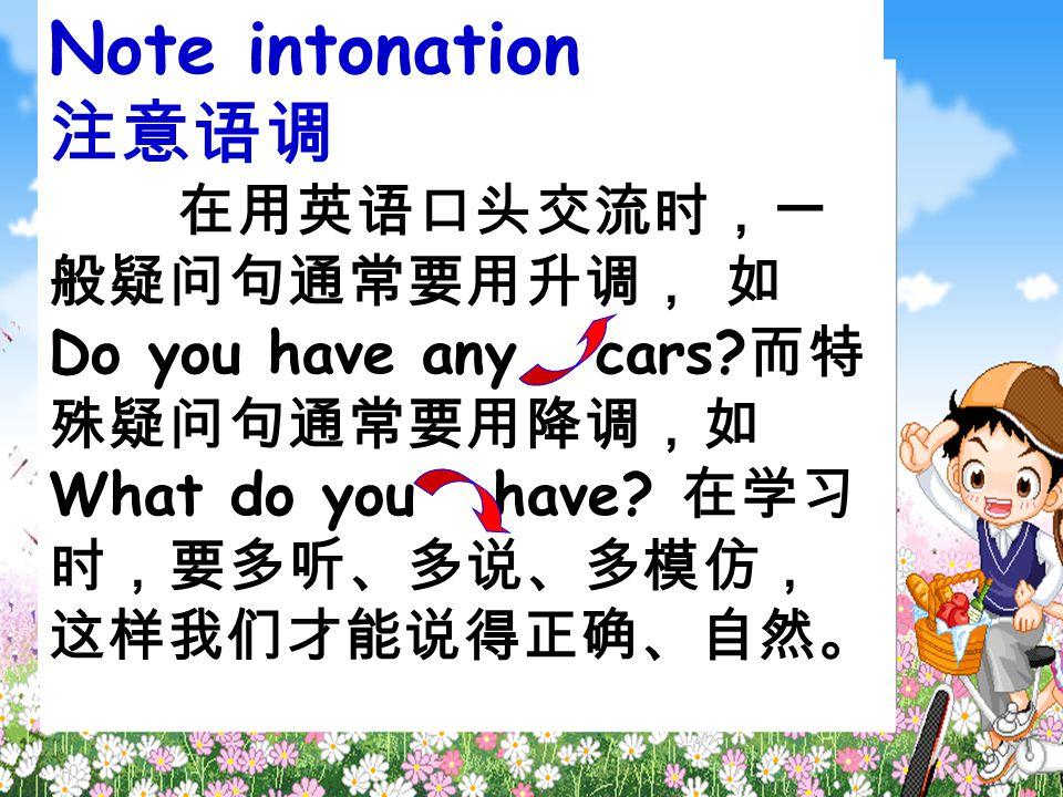 Note intonation 注意语调 在用英语口头交流时,一 般疑问句通常要用升调, 如 Do you have any cars.