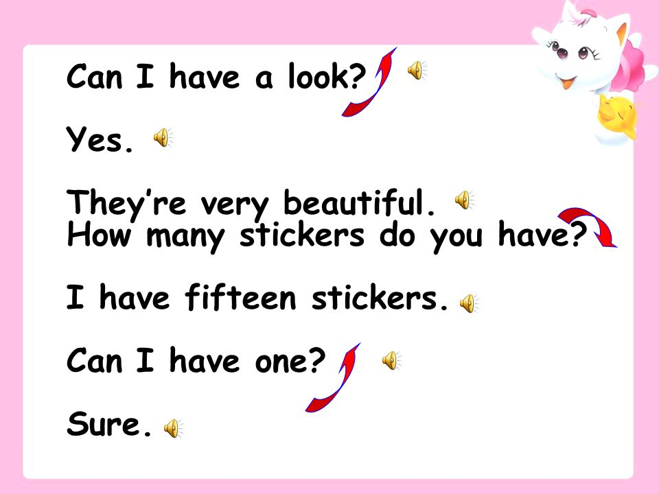 Can I have a look? Yes. They're very beautiful. How many stickers do you have? I have fifteen stickers. Can I have one? Sure.