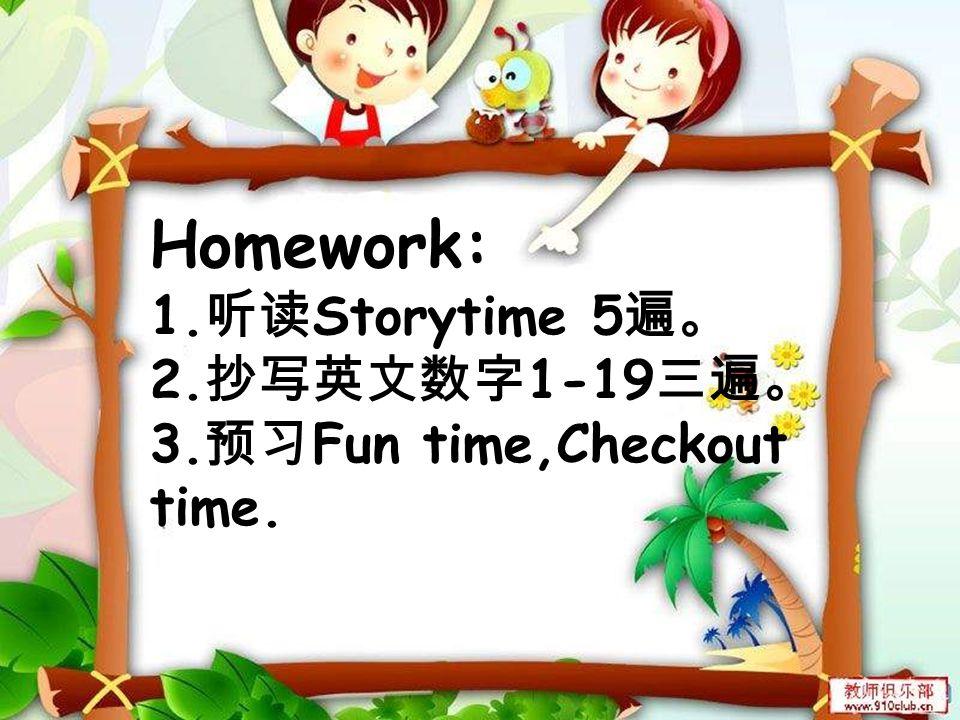 Homework: 1. 听读 Storytime 5 遍。 2. 抄写英文数字 1-19 三遍。 3. 预习 Fun time,Checkout time.