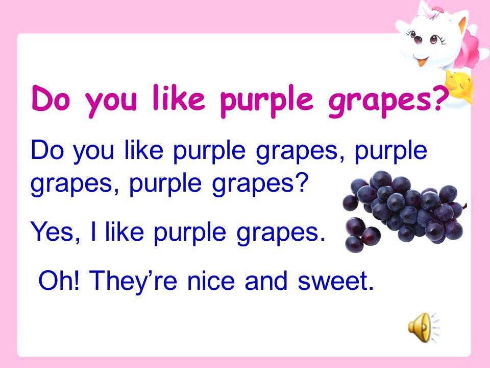 Do you like purple grapes, purple grapes, purple grapes.