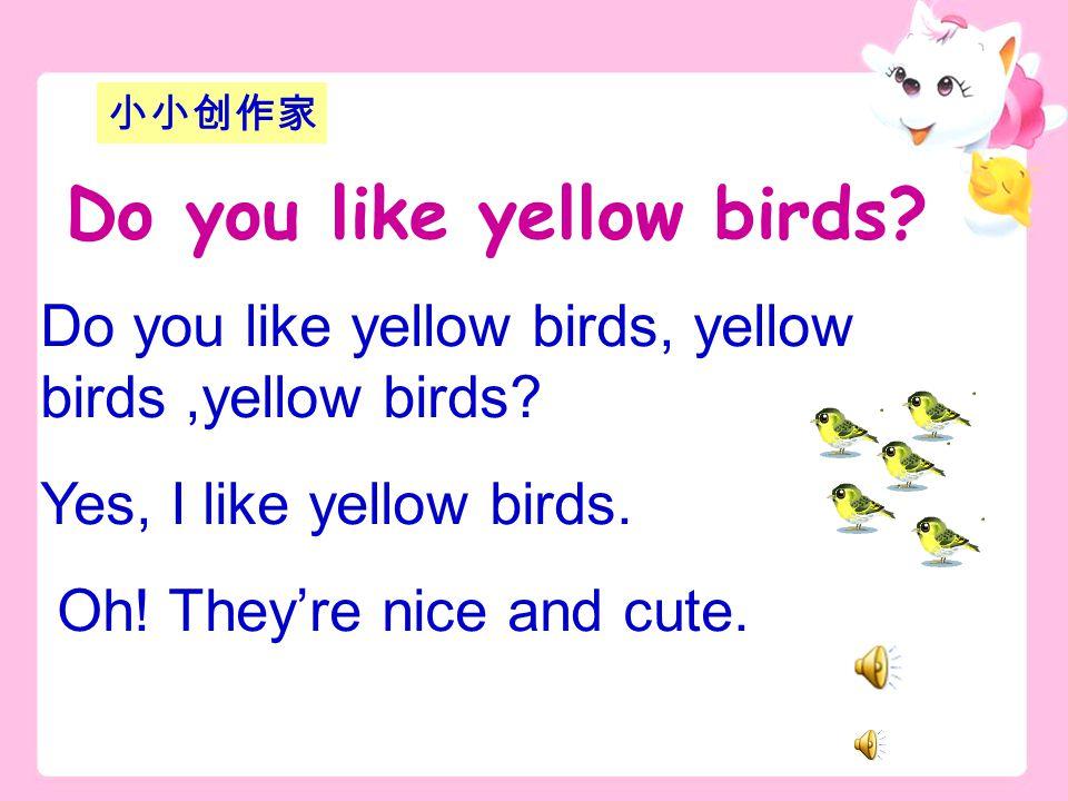 Do you like yellow birds, yellow birds,yellow birds.