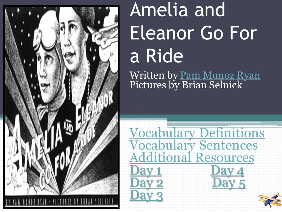 Amelia and Eleanor Go For a Ride Written by Pam Munoz RyanPam Munoz Ryan Pictures by Brian Selnick Vocabulary Definitions Vocabulary Sentences Additional Resources Day 1Day 1 Day 4 Day 4 Day 1Day 4 Day 2Day 2 Day 5 Day 5 Day 2Day 5 Day 3 Day 3
