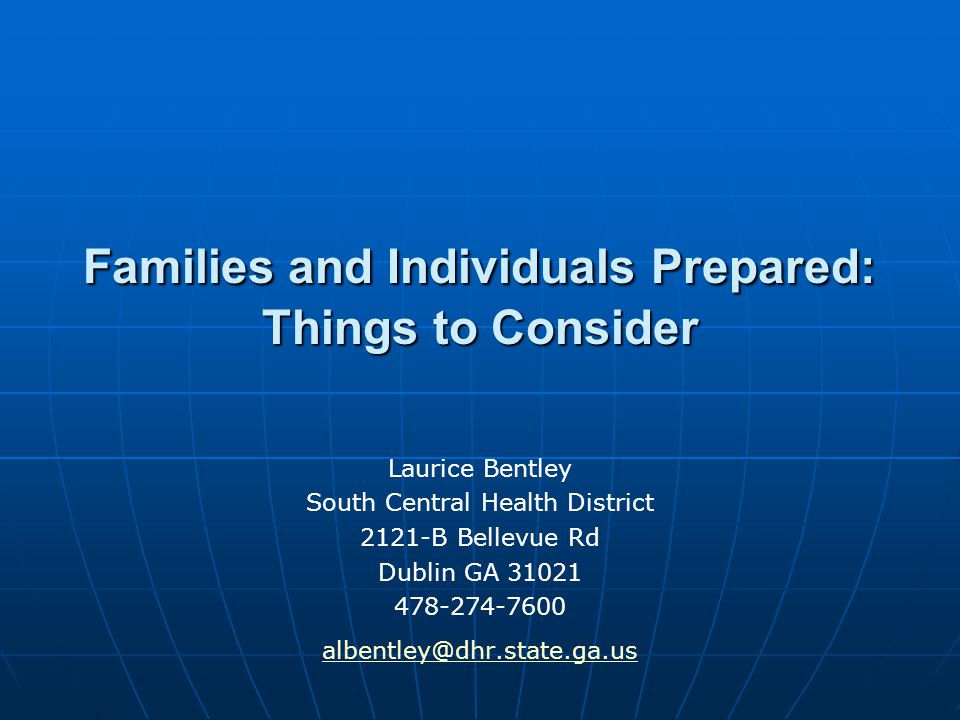 Families and Individuals Prepared: Things to Consider Laurice Bentley South Central Health District 2121-B Bellevue Rd Dublin GA 31021 478-274-7600 al