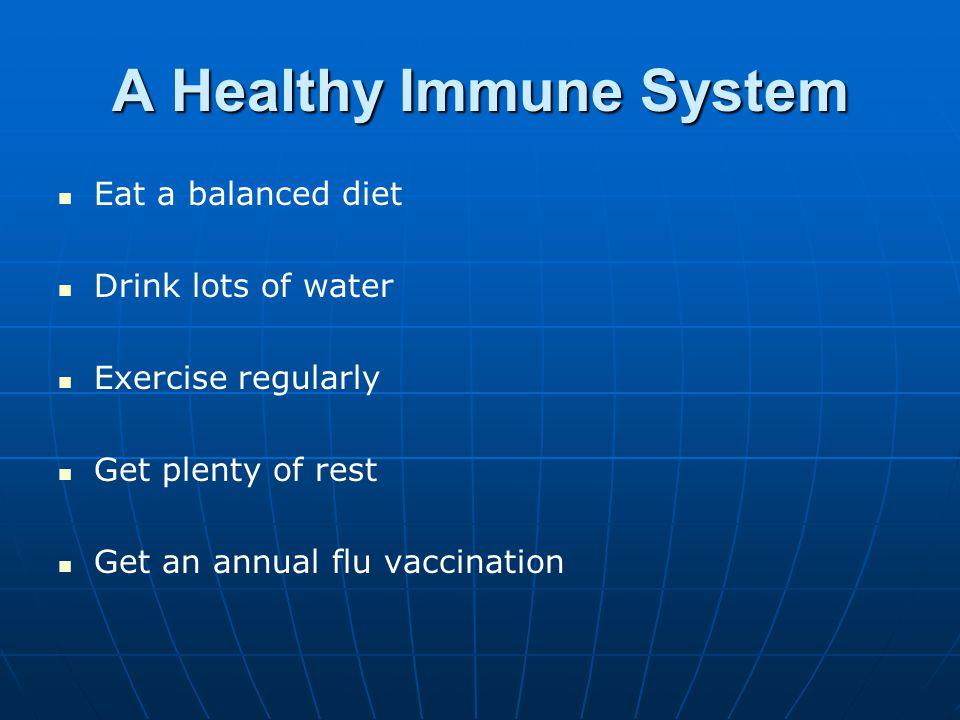 A Healthy Immune System Eat a balanced diet Drink lots of water Exercise regularly Get plenty of rest Get an annual flu vaccination