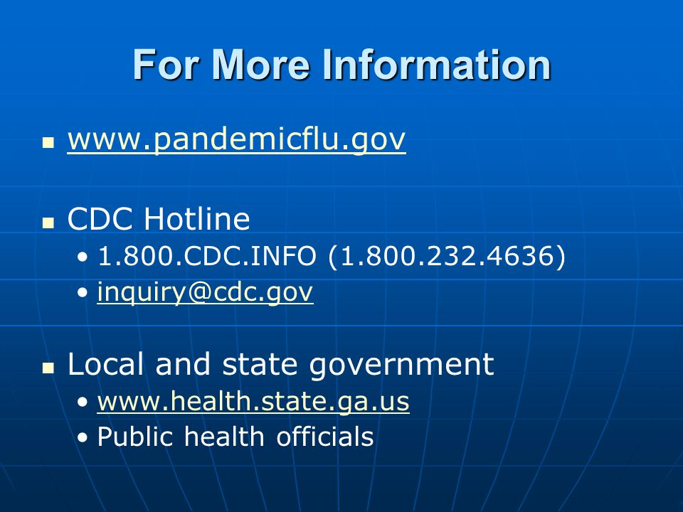 For More Information www.pandemicflu.gov CDC Hotline 1.800.CDC.INFO (1.800.232.4636) inquiry@cdc.gov Local and state government www.health.state.ga.us
