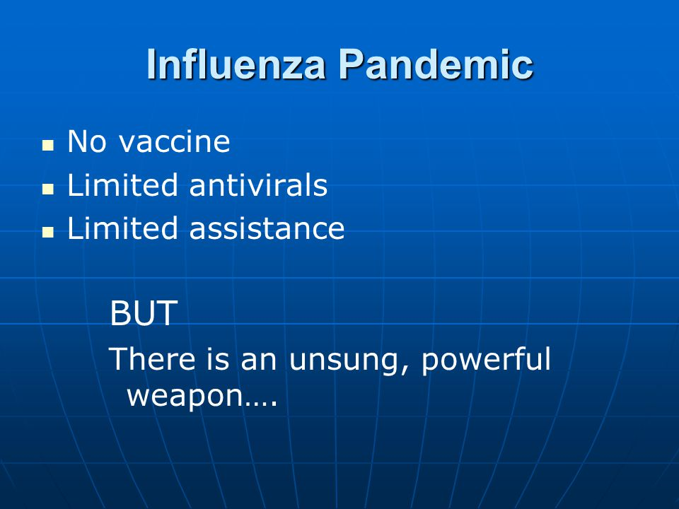 Influenza Pandemic No vaccine Limited antivirals Limited assistance BUT There is an unsung, powerful weapon….