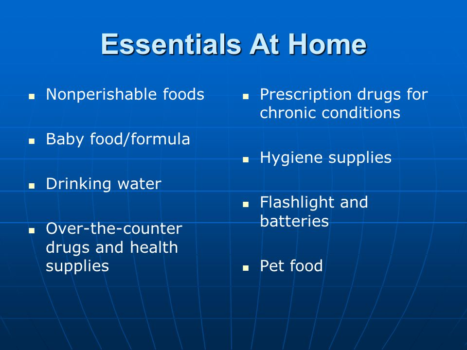 Essentials At Home Nonperishable foods Baby food/formula Drinking water Over-the-counter drugs and health supplies Prescription drugs for chronic cond