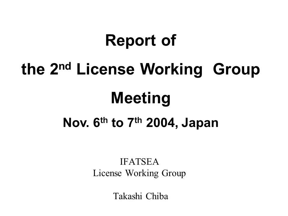 IFATSEA License Working Group Takashi Chiba Report of the 2 nd License Working Group Meeting Nov. 6 th to 7 th 2004, Japan
