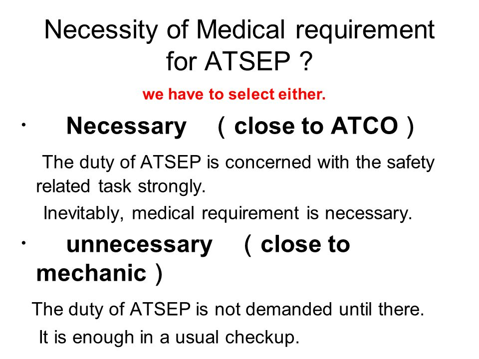 Necessity of Medical requirement for ATSEP ? ・ Necessary ( close to ATCO ) The duty of ATSEP is concerned with the safety related task strongly. Inevi