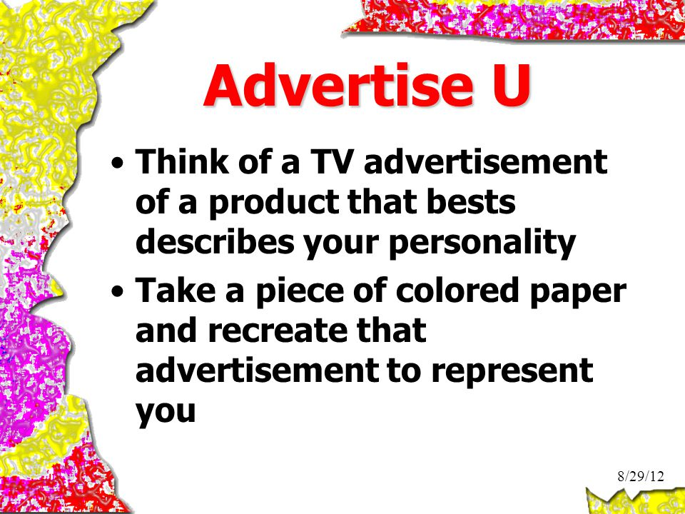 Advertise U Think of a TV advertisement of a product that bests describes your personality Take a piece of colored paper and recreate that advertisement to represent you 8/29/12