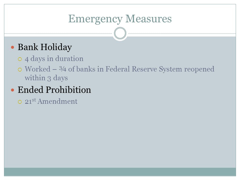 Emergency Measures Bank Holiday  4 days in duration  Worked – ¾ of banks in Federal Reserve System reopened within 3 days Ended Prohibition  21 st
