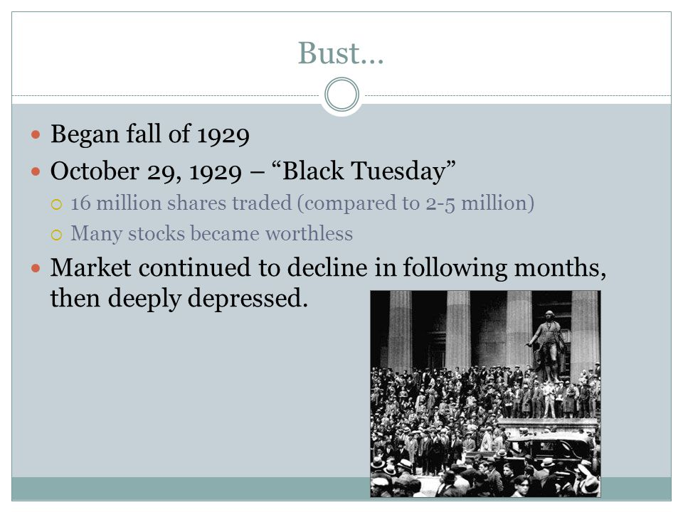 """Bust… Began fall of 1929 October 29, 1929 – """"Black Tuesday""""  16 million shares traded (compared to 2-5 million)  Many stocks became worthless Market"""