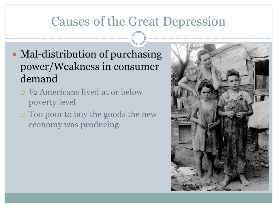 Causes of the Great Depression Mal-distribution of purchasing power/Weakness in consumer demand  ½ Americans lived at or below poverty level  Too po
