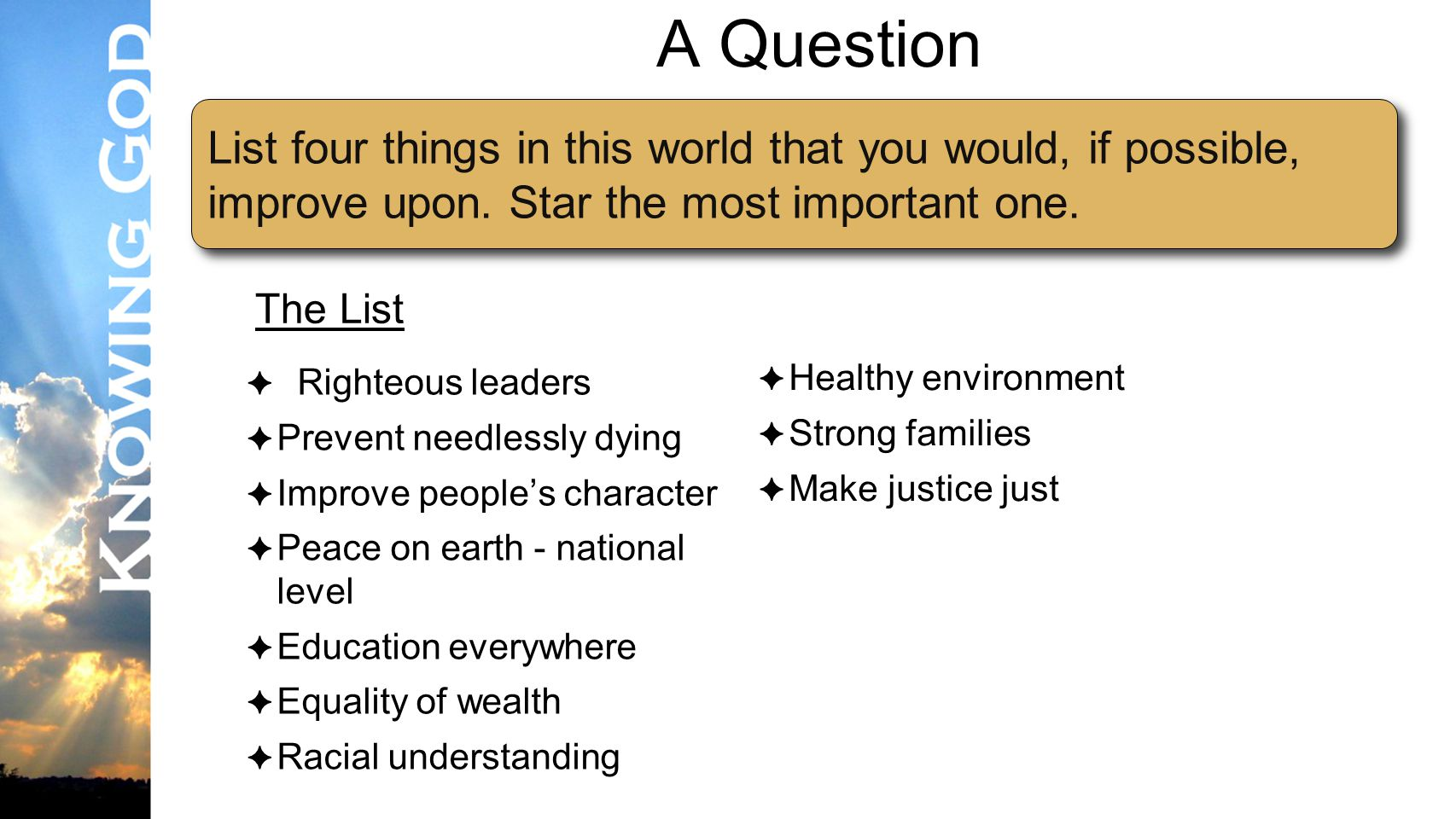 Lesson #3 A Question ✦ Righteous leaders ✦ Prevent needlessly dying ✦ Improve people's character ✦ Peace on earth - national level ✦ Education everywhere ✦ Equality of wealth ✦ Racial understanding List four things in this world that you would, if possible, improve upon.