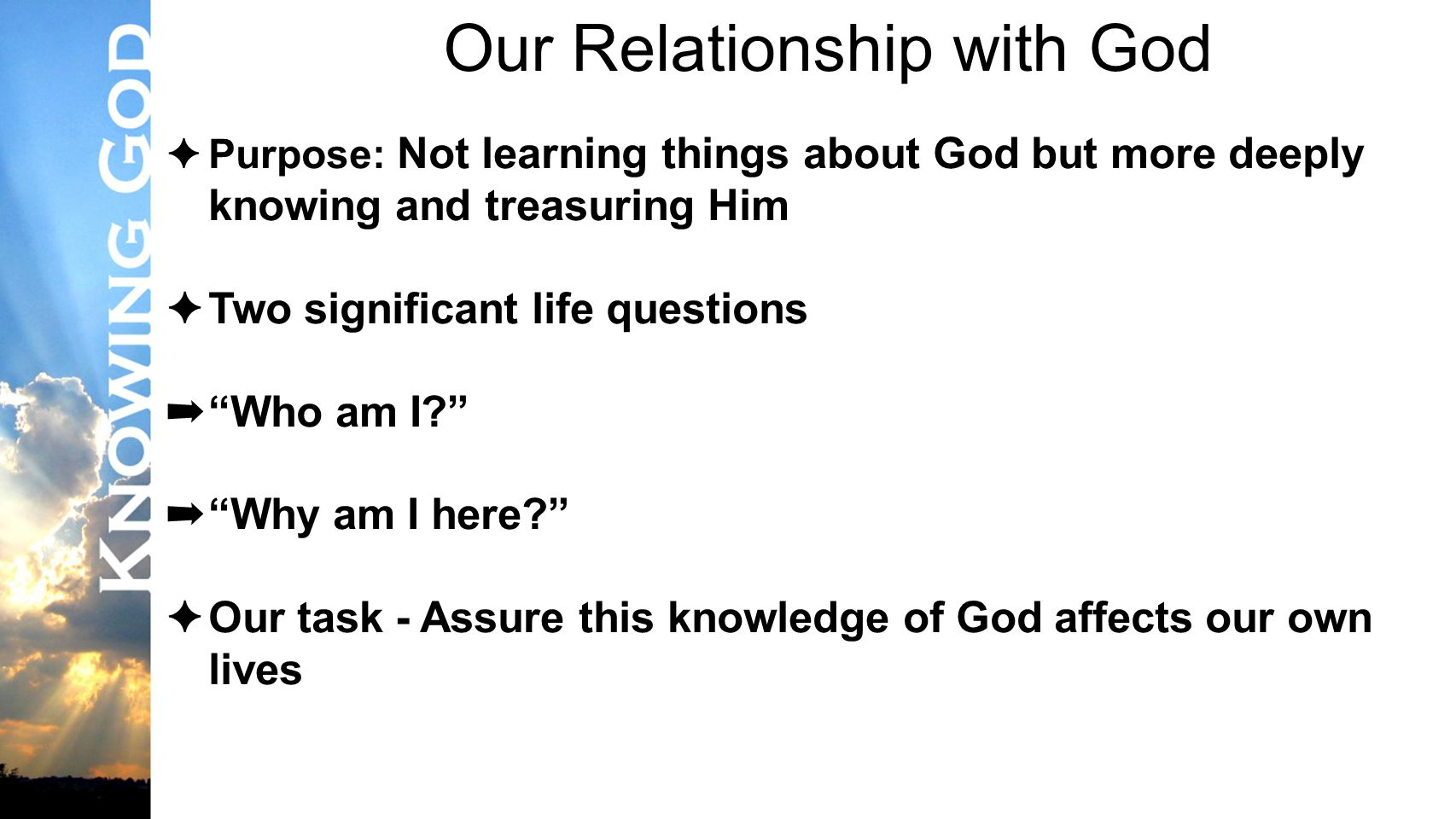Lesson #3 Our Relationship with God ✦ Purpose: Not learning things about God but more deeply knowing and treasuring Him ✦ Two significant life questions ➡ Who am I ➡ Why am I here ✦ Our task - Assure this knowledge of God affects our own lives