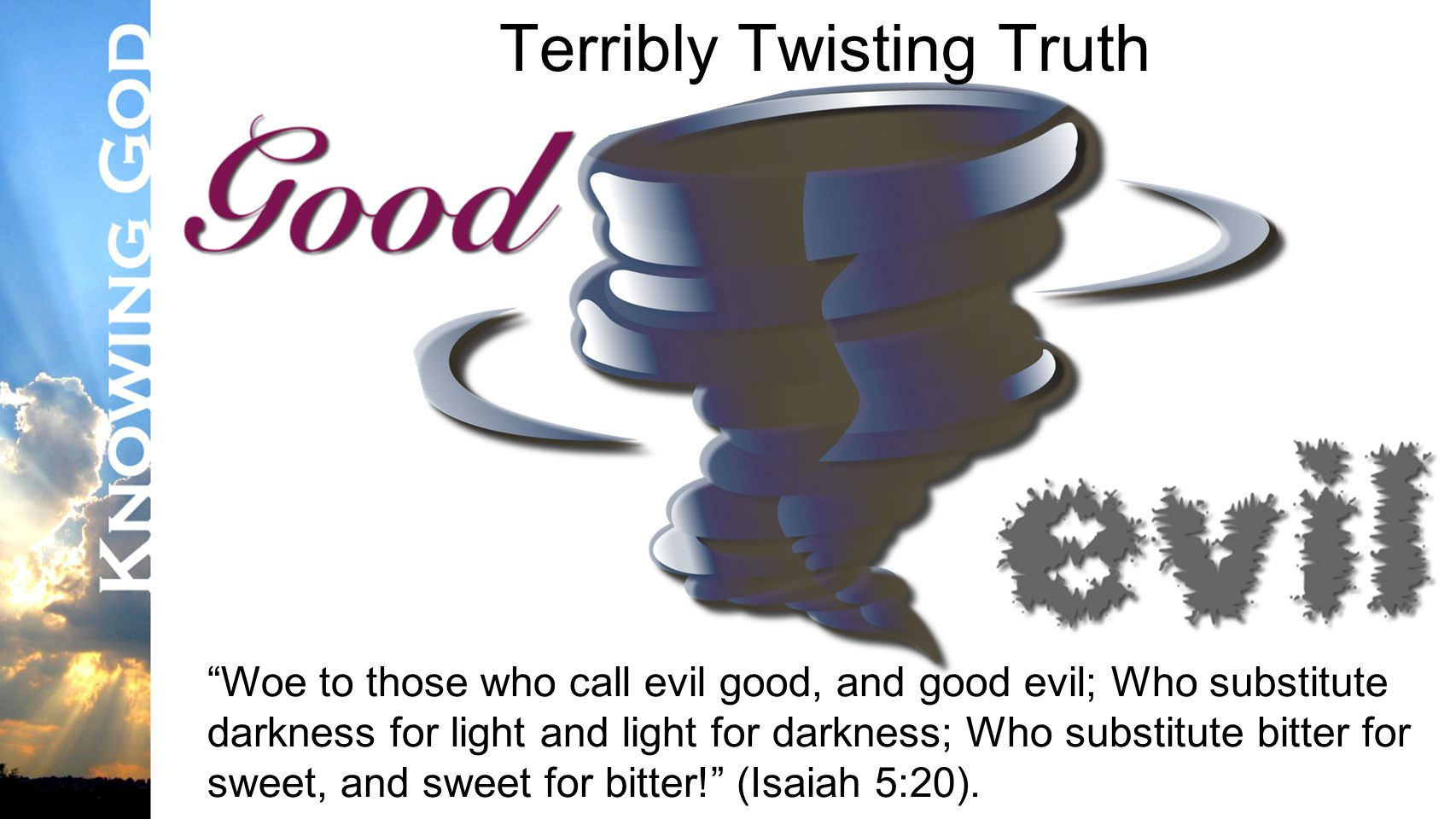 Lesson #3 Terribly Twisting Truth Woe to those who call evil good, and good evil; Who substitute darkness for light and light for darkness; Who substitute bitter for sweet, and sweet for bitter! (Isaiah 5:20).