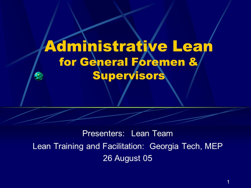 1 Administrative Lean for General Foremen & Supervisors Presenters: Lean Team Lean Training and Facilitation: Georgia Tech, MEP 26 August 05