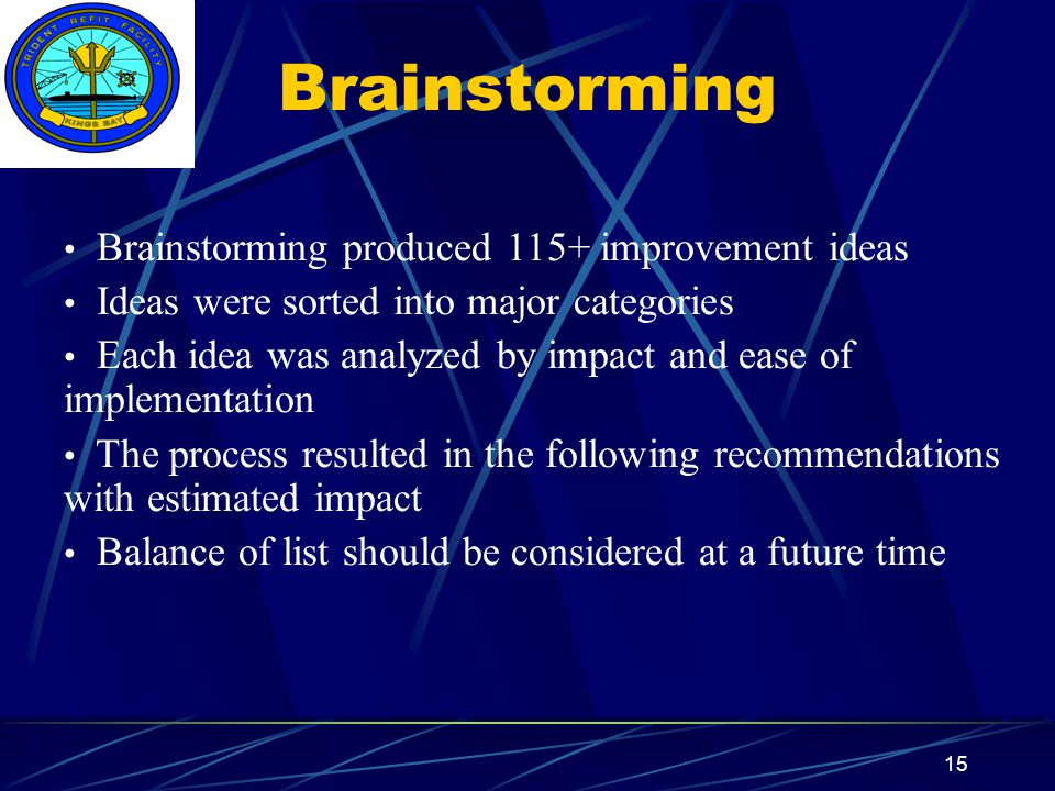 Insert your command logo on the slide master here 15 Brainstorming Brainstorming produced 115+ improvement ideas Ideas were sorted into major categories Each idea was analyzed by impact and ease of implementation The process resulted in the following recommendations with estimated impact Balance of list should be considered at a future time