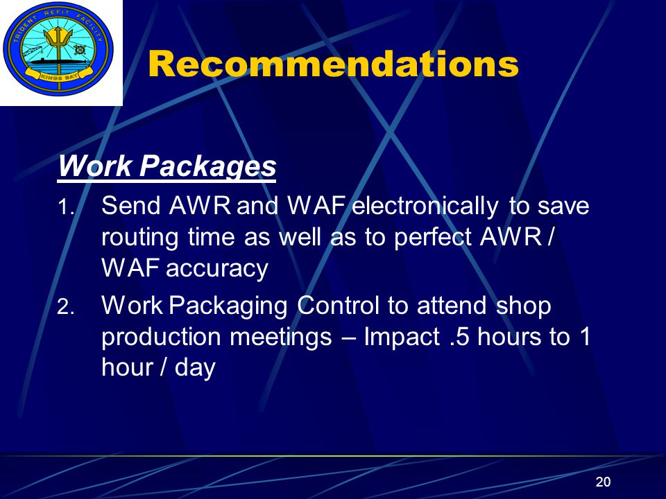 Insert your command logo on the slide master here 20 Recommendations Work Packages 1. Send AWR and WAF electronically to save routing time as well as