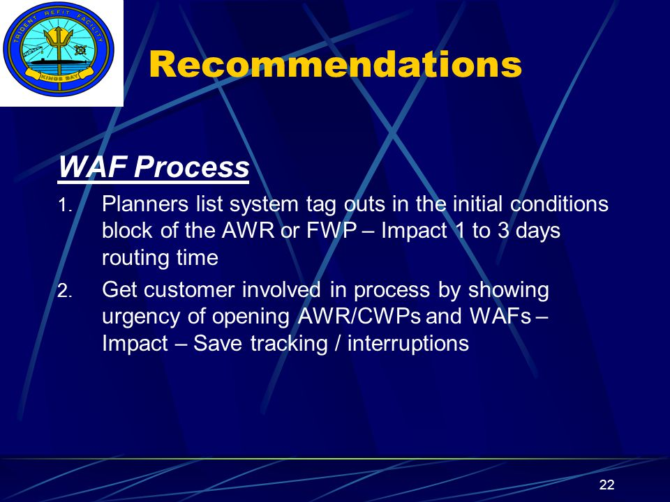 Insert your command logo on the slide master here 22 Recommendations WAF Process 1. Planners list system tag outs in the initial conditions block of t