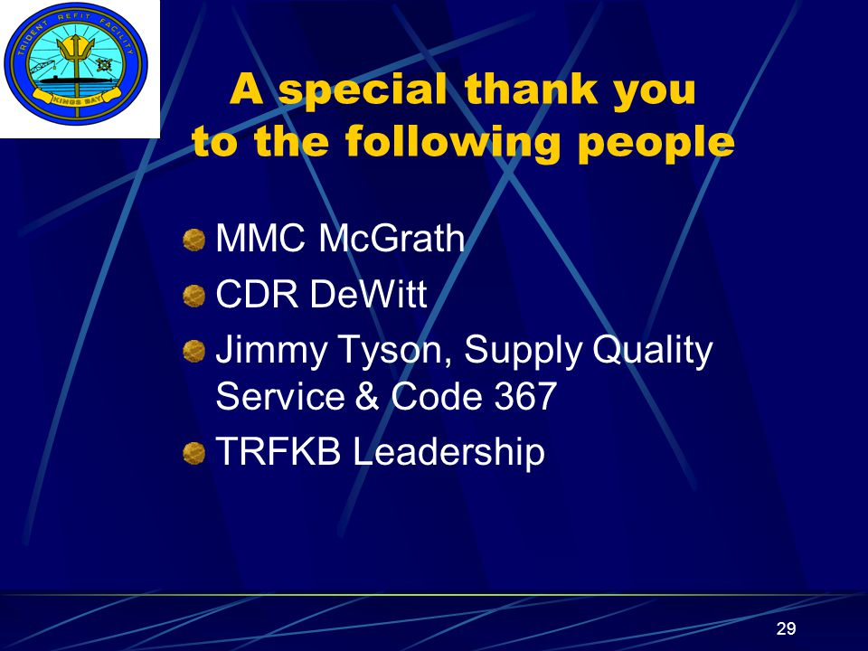 Insert your command logo on the slide master here 29 A special thank you to the following people MMC McGrath CDR DeWitt Jimmy Tyson, Supply Quality Service & Code 367 TRFKB Leadership