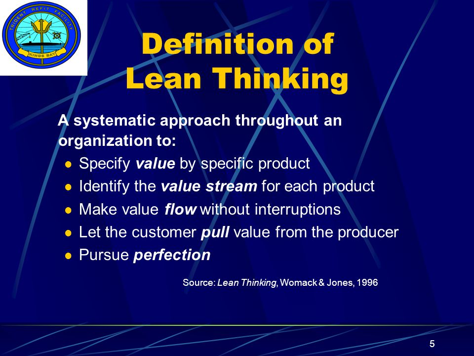 Insert your command logo on the slide master here 5 Definition of Lean Thinking A systematic approach throughout an organization to: Specify value by