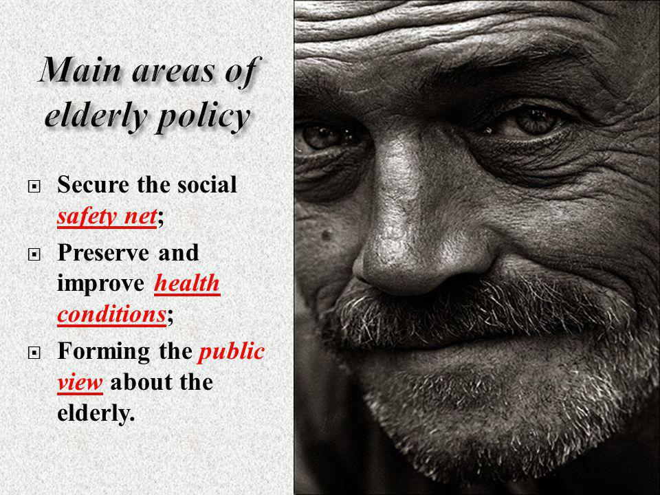  Secure the social safety net;  Preserve and improve health conditions;  Forming the public view about the elderly.
