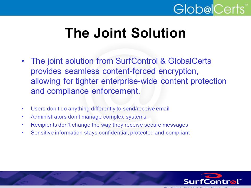 The Joint Solution The joint solution from SurfControl & GlobalCerts provides seamless content-forced encryption, allowing for tighter enterprise-wide content protection and compliance enforcement.