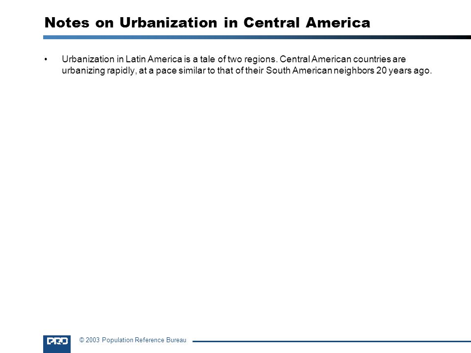 © 2003 Population Reference Bureau Notes on Urbanization in Central America Urbanization in Latin America is a tale of two regions.