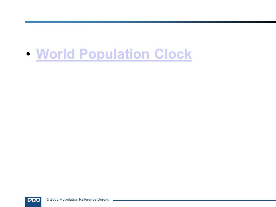 © 2003 Population Reference Bureau World Population Clock