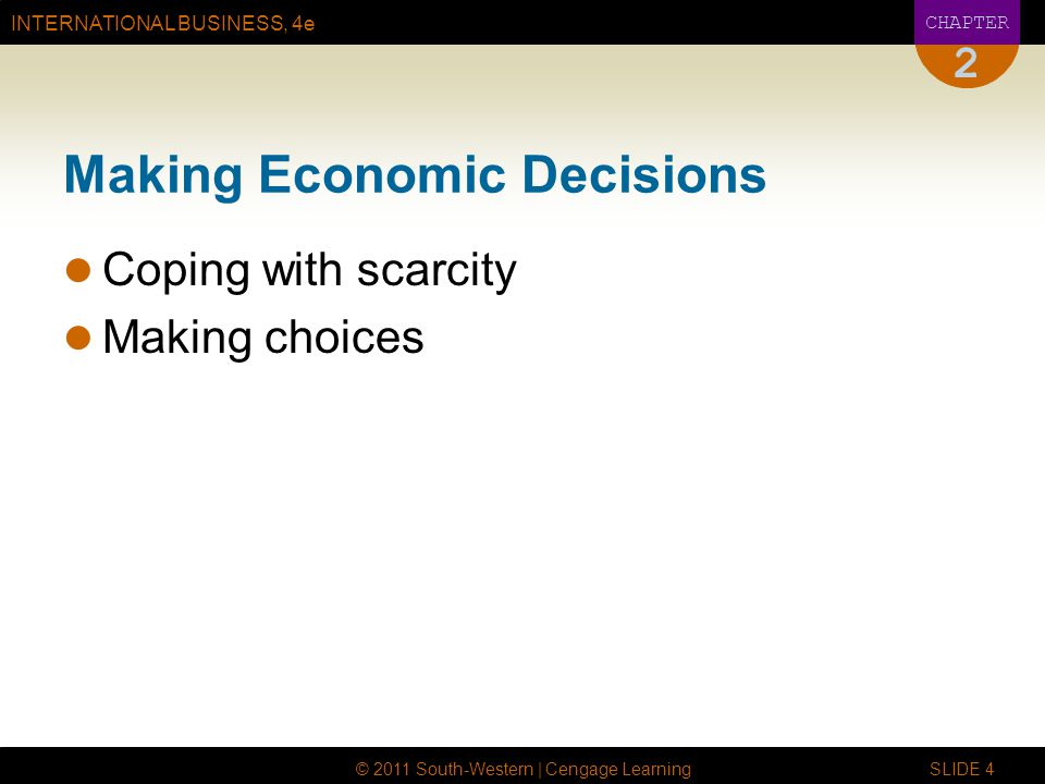 INTERNATIONAL BUSINESS, 4e CHAPTER © 2011 South-Western | Cengage Learning SLIDE 4 2 Making Economic Decisions Coping with scarcity Making choices