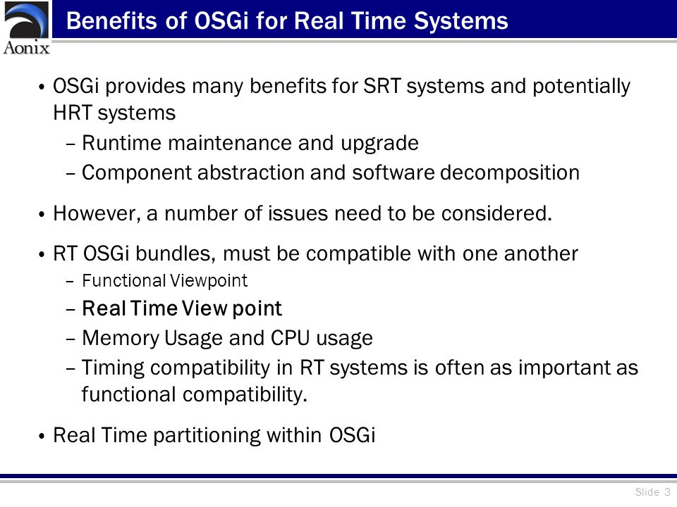 Slide 3 Benefits of OSGi for Real Time Systems OSGi provides many benefits for SRT systems and potentially HRT systems –Runtime maintenance and upgrade –Component abstraction and software decomposition However, a number of issues need to be considered.