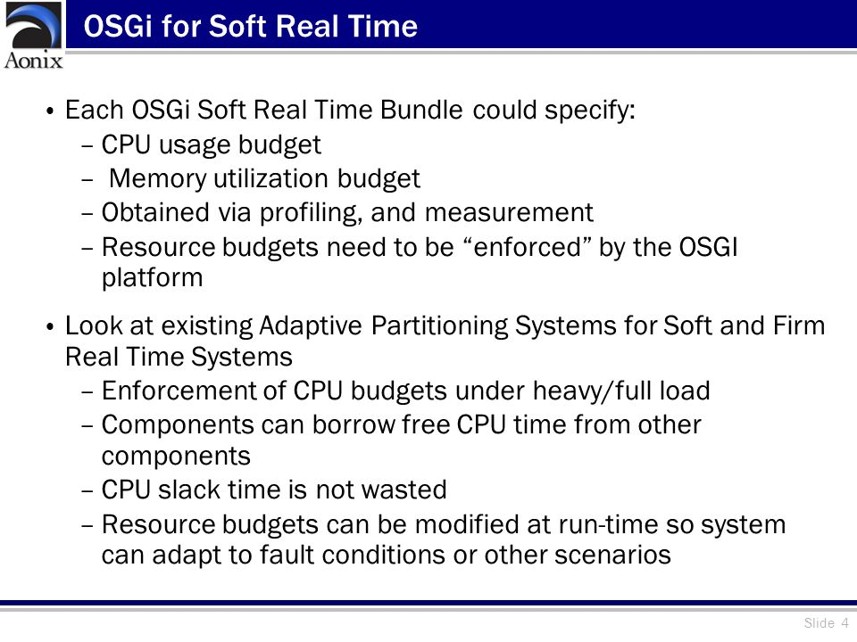 Slide 4 OSGi for Soft Real Time Each OSGi Soft Real Time Bundle could specify: –CPU usage budget – Memory utilization budget –Obtained via profiling, and measurement –Resource budgets need to be enforced by the OSGI platform Look at existing Adaptive Partitioning Systems for Soft and Firm Real Time Systems –Enforcement of CPU budgets under heavy/full load –Components can borrow free CPU time from other components –CPU slack time is not wasted –Resource budgets can be modified at run-time so system can adapt to fault conditions or other scenarios