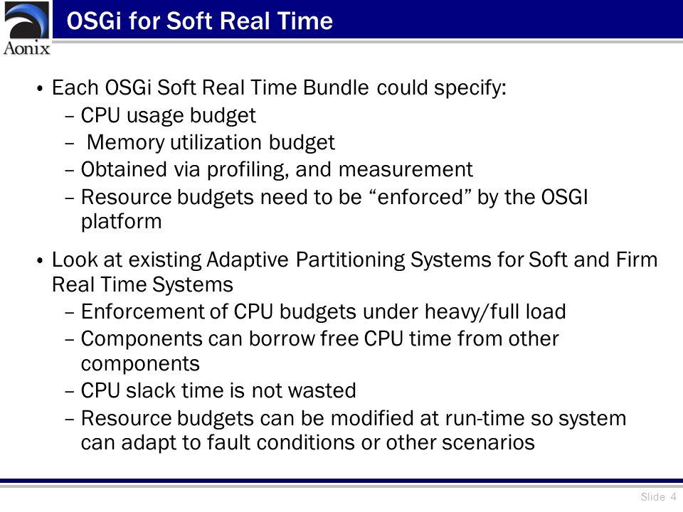 Slide 4 OSGi for Soft Real Time Each OSGi Soft Real Time Bundle could specify: –CPU usage budget – Memory utilization budget –Obtained via profiling,