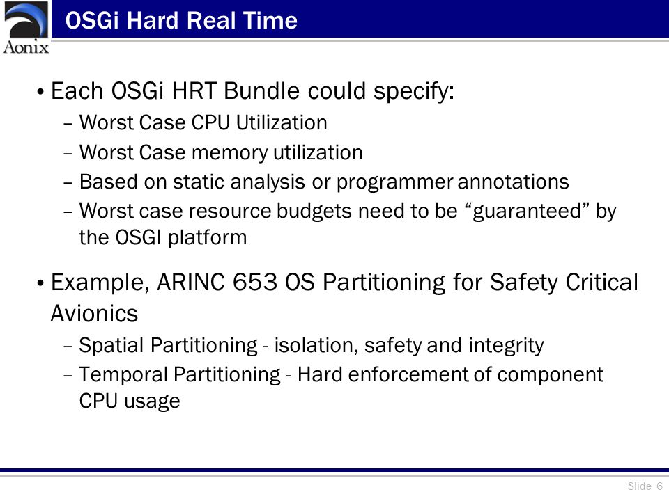 Slide 6 OSGi Hard Real Time Each OSGi HRT Bundle could specify: –Worst Case CPU Utilization –Worst Case memory utilization –Based on static analysis or programmer annotations –Worst case resource budgets need to be guaranteed by the OSGI platform Example, ARINC 653 OS Partitioning for Safety Critical Avionics –Spatial Partitioning - isolation, safety and integrity –Temporal Partitioning - Hard enforcement of component CPU usage