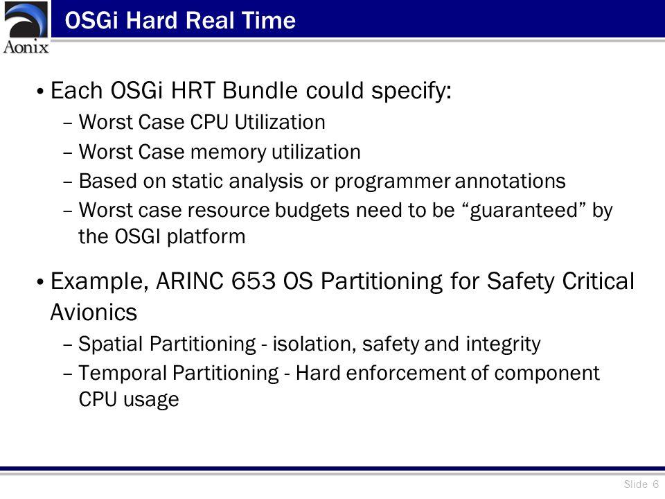 Slide 6 OSGi Hard Real Time Each OSGi HRT Bundle could specify: –Worst Case CPU Utilization –Worst Case memory utilization –Based on static analysis o