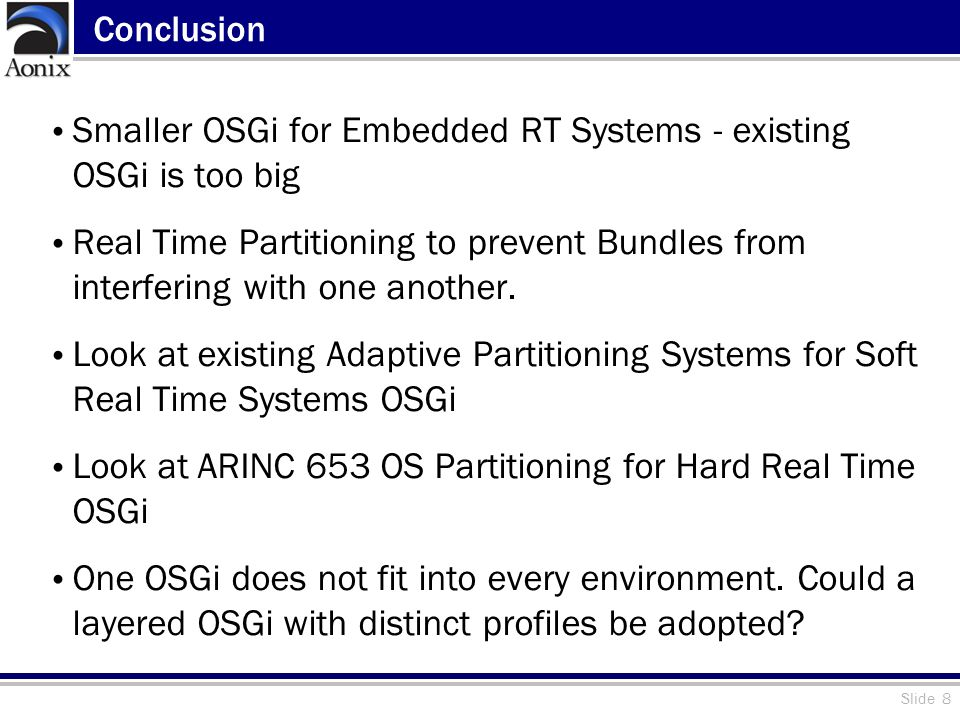 Slide 8 Conclusion Smaller OSGi for Embedded RT Systems - existing OSGi is too big Real Time Partitioning to prevent Bundles from interfering with one another.