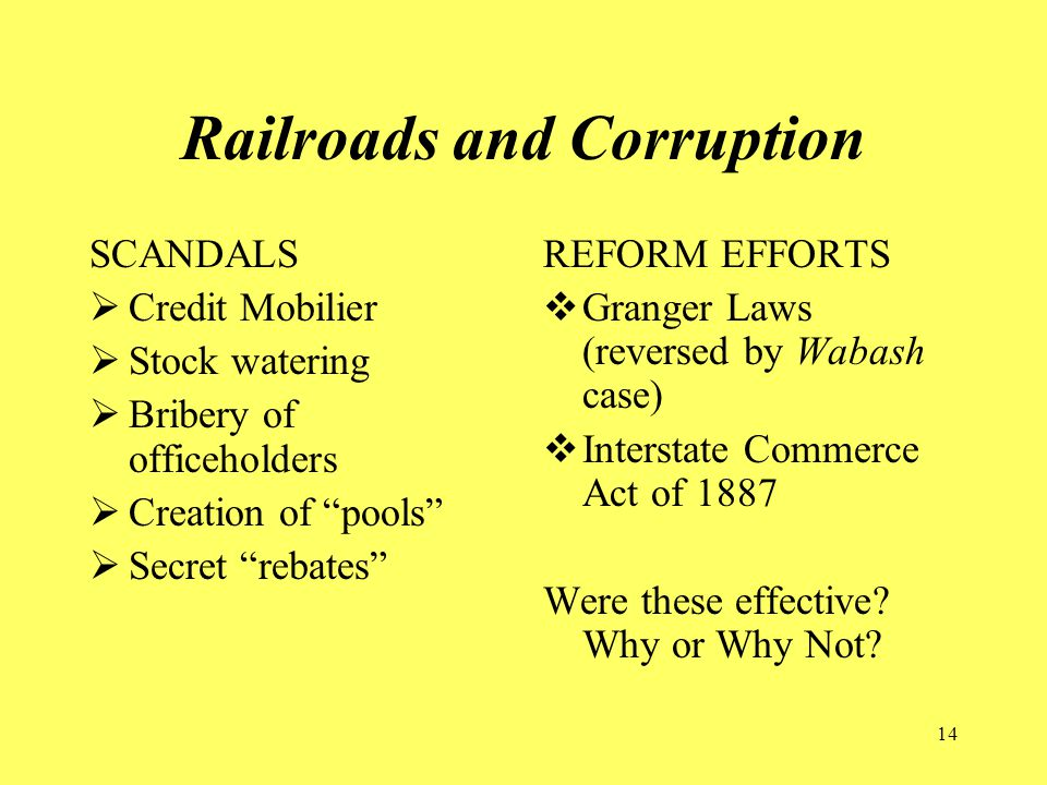 14 Railroads and Corruption SCANDALS  Credit Mobilier  Stock watering  Bribery of officeholders  Creation of pools  Secret rebates REFORM EFFORTS  Granger Laws (reversed by Wabash case)  Interstate Commerce Act of 1887 Were these effective.