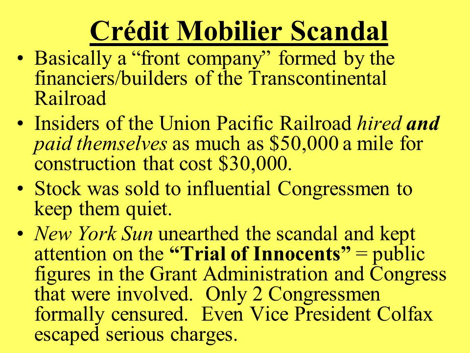 Crédit Mobilier Scandal Basically a front company formed by the financiers/builders of the Transcontinental Railroad Insiders of the Union Pacific Railroad hired and paid themselves as much as $50,000 a mile for construction that cost $30,000.